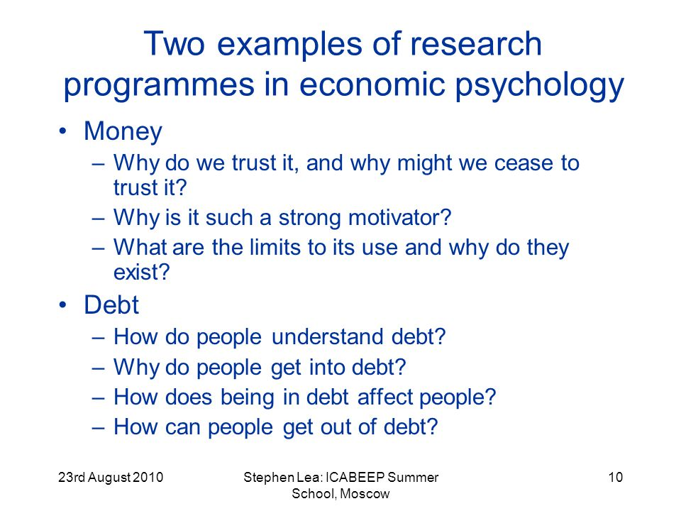 23rd August 2010Stephen Lea: ICABEEP Summer School, Moscow 10 Two examples of research programmes in economic psychology Money –Why do we trust it, and why might we cease to trust it.