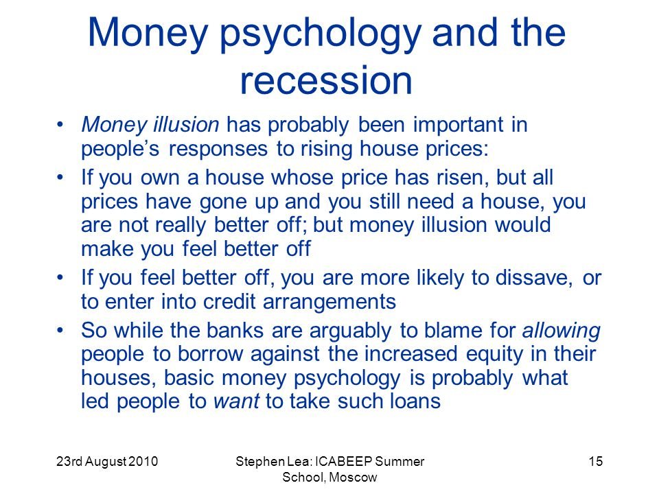 23rd August 2010Stephen Lea: ICABEEP Summer School, Moscow 15 Money psychology and the recession Money illusion has probably been important in peoples responses to rising house prices: If you own a house whose price has risen, but all prices have gone up and you still need a house, you are not really better off; but money illusion would make you feel better off If you feel better off, you are more likely to dissave, or to enter into credit arrangements So while the banks are arguably to blame for allowing people to borrow against the increased equity in their houses, basic money psychology is probably what led people to want to take such loans
