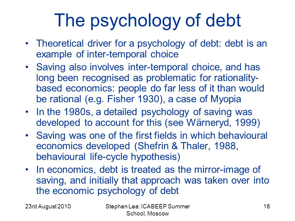23rd August 2010Stephen Lea: ICABEEP Summer School, Moscow 16 The psychology of debt Theoretical driver for a psychology of debt: debt is an example of inter-temporal choice Saving also involves inter-temporal choice, and has long been recognised as problematic for rationality- based economics: people do far less of it than would be rational (e.g.