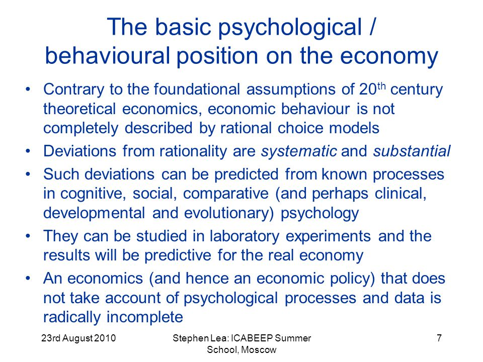 23rd August 2010Stephen Lea: ICABEEP Summer School, Moscow 18 Debt psychology and poverty psychology (Lea et al., 1993, 1995; Mewse et al., in press) The practical drivers for our development of debt psychology: large amounts of intractable debt to utilities & public bodies, and growing dependence on loans in HE (see Scott et al., 2001) The psychology of this kind of debt is closely linked to the psychology of poverty, and the major explanatory factors for debt are economic (low income, high expenditure) The poverty may not be absolute, but relative to a reference group (maybe an inappropriate one) Financial errors are common in young adults: among those with no family resources and poor employment prospects, they may trigger a long career of debt and near-debt People in debt tend to see themselves as poor financial managers – however...