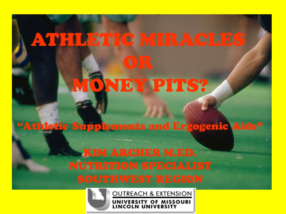 ATHLETIC MIRACLES OR MONEY PITS. Athletic Supplements and Ergogenic Aids KIM ARCHER M.ED.