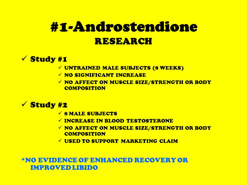 #1-Androstendione RESEARCH Study #1 UNTRAINED MALE SUBJECTS (8 WEEKS) NO SIGNIFICANT INCREASE NO AFFECT ON MUSCLE SIZE/STRENGTH OR BODY COMPOSITION Study #2 8 MALE SUBJECTS INCREASE IN BLOOD TESTOSTERONE NO AFFECT ON MUSCLE SIZE/STRENGTH OR BODY COMPOSITION USED TO SUPPORT MARKETING CLAIM *NO EVIDENCE OF ENHANCED RECOVERY OR IMPROVED LIBIDO