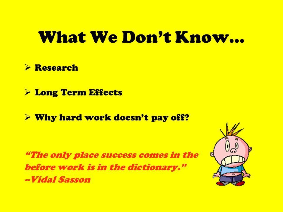 What We Dont Know… Research Long Term Effects Why hard work doesnt pay off.