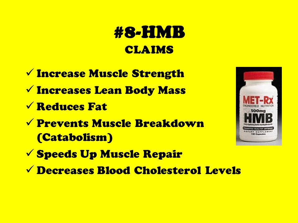 #8-HMB CLAIMS Increase Muscle Strength Increases Lean Body Mass Reduces Fat Prevents Muscle Breakdown (Catabolism) Speeds Up Muscle Repair Decreases Blood Cholesterol Levels