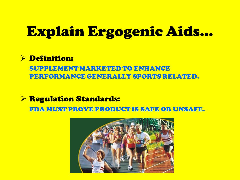 Explain Ergogenic Aids… Definition: SUPPLEMENT MARKETED TO ENHANCE PERFORMANCE GENERALLY SPORTS RELATED.