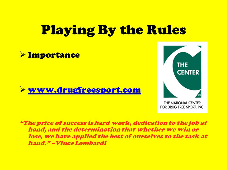 Playing By the Rules Importance www.drugfreesport.com The price of success is hard work, dedication to the job at hand, and the determination that whether we win or lose, we have applied the best of ourselves to the task at hand.