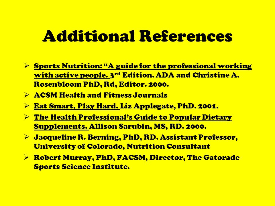 Additional References Sports Nutrition: A guide for the professional working with active people.