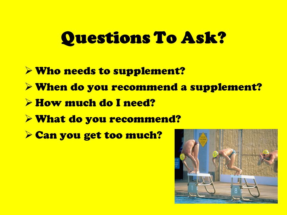 Questions To Ask. Who needs to supplement. When do you recommend a supplement.