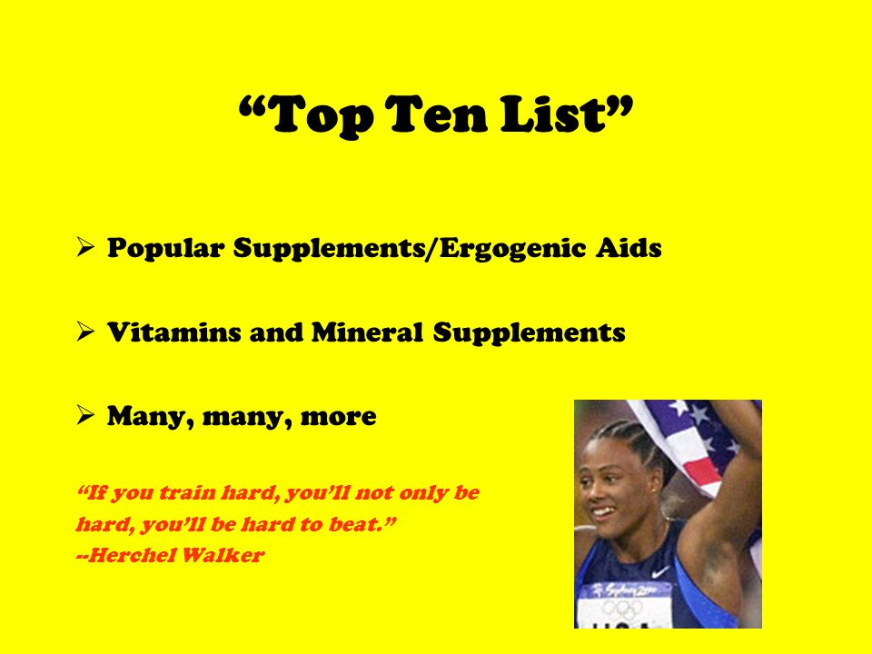 Top Ten List Popular Supplements/Ergogenic Aids Vitamins and Mineral Supplements Many, many, more If you train hard, youll not only be hard, youll be hard to beat.