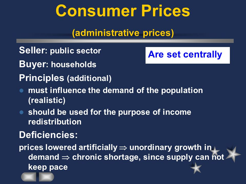 Consumer Prices (administrative prices) Seller : public sector Buyer : households Principles (additional) must influence the demand of the population (realistic) should be used for the purpose of income redistribution Deficiencies: prices lowered artificially unordinary growth in demand chronic shortage, since supply can not keep pace Are set centrally
