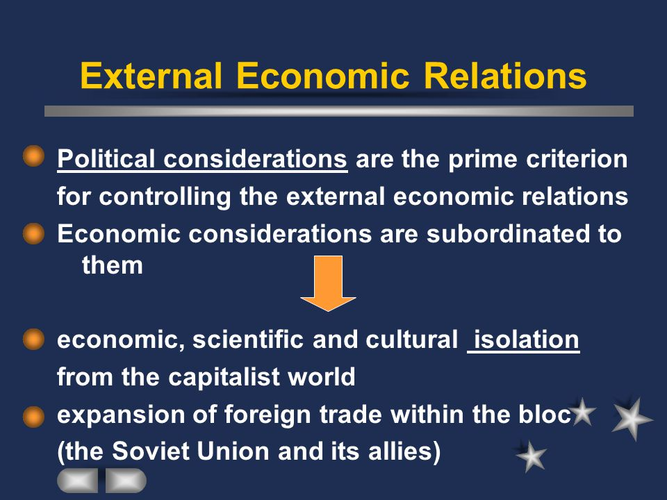 External Economic Relations Political considerations are the prime criterion for controlling the external economic relations Economic considerations are subordinated to them economic, scientific and cultural isolation from the capitalist world expansion of foreign trade within the bloc (the Soviet Union and its allies)