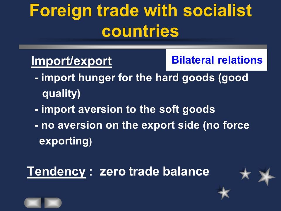 Foreign trade with socialist countries Import/export - import hunger for the hard goods (good quality) - import aversion to the soft goods - no aversion on the export side (no force exporting ) Tendency : zero trade balance Bilateral relations