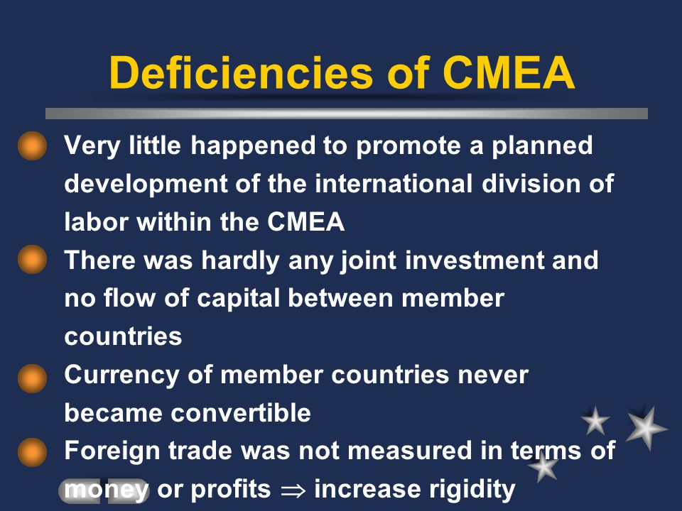 Deficiencies of CMEA Very little happened to promote a planned development of the international division of labor within the CMEA There was hardly any joint investment and no flow of capital between member countries Currency of member countries never became convertible Foreign trade was not measured in terms of money or profits increase rigidity