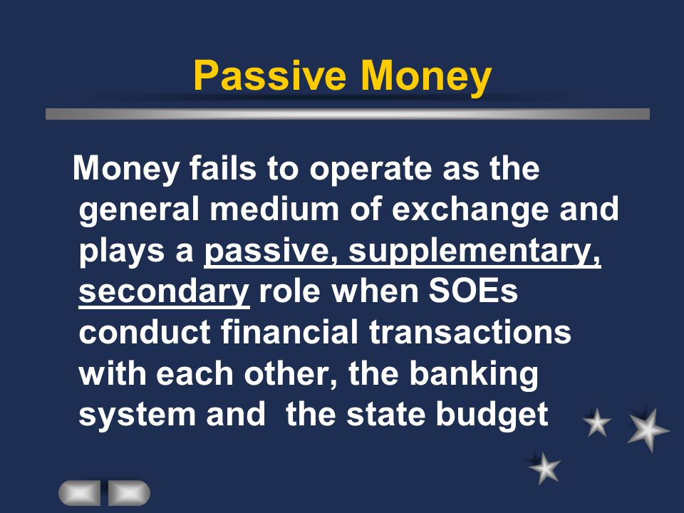 Passive Money Money fails to operate as the general medium of exchange and plays a passive, supplementary, secondary role when SOEs conduct financial transactions with each other, the banking system and the state budget