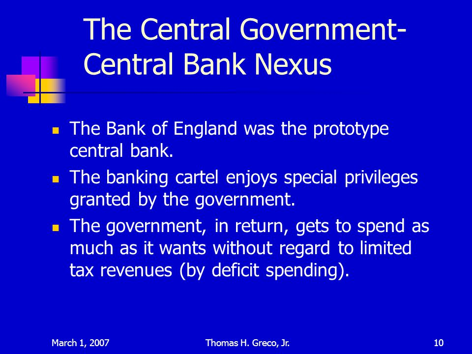 March 1, 2007Thomas H. Greco, Jr.10 The Central Government- Central Bank Nexus The Bank of England was the prototype central bank. The banking cartel