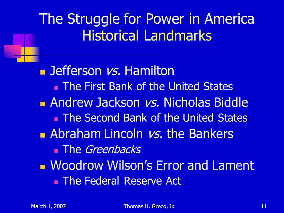 March 1, 2007Thomas H. Greco, Jr.11 The Struggle for Power in America Historical Landmarks Jefferson vs. Hamilton The First Bank of the United States