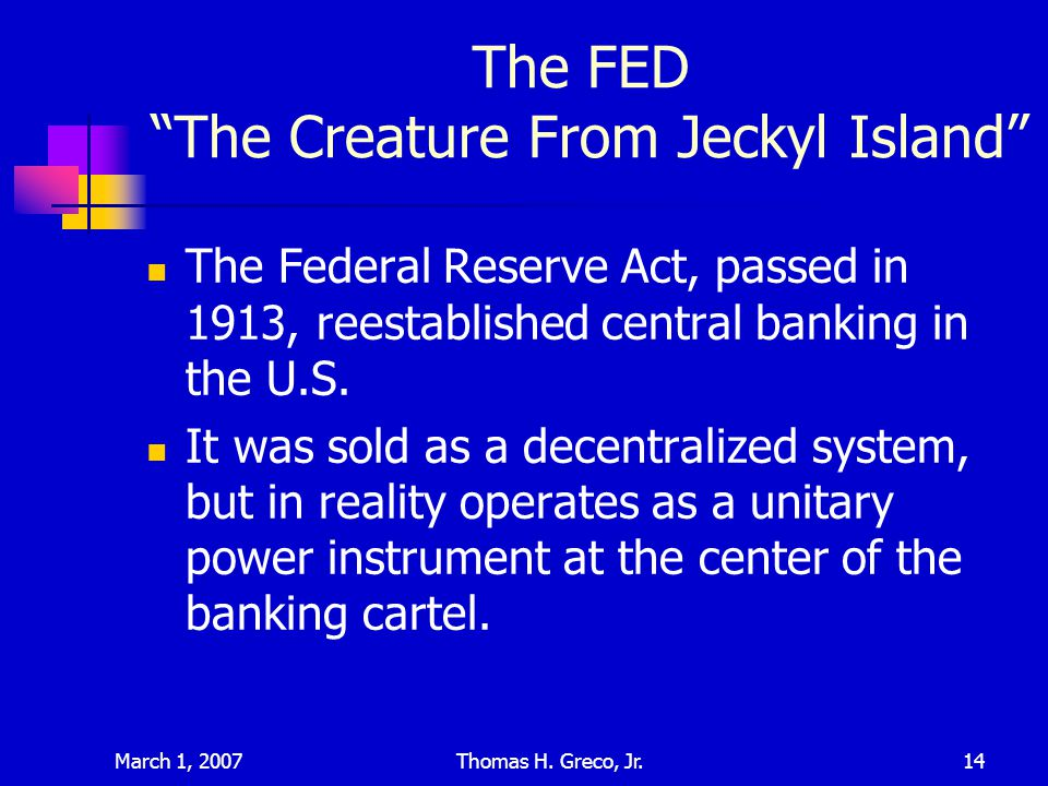 March 1, 2007Thomas H. Greco, Jr.14 The FED The Creature From Jeckyl Island The Federal Reserve Act, passed in 1913, reestablished central banking in