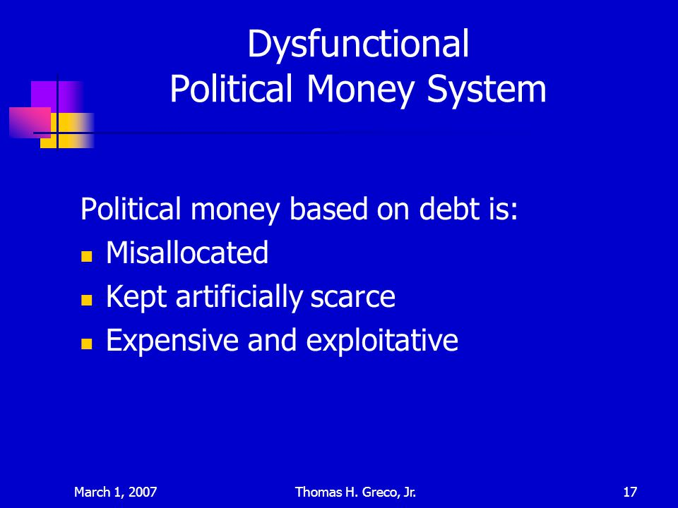 March 1, 2007Thomas H. Greco, Jr.17 Dysfunctional Political Money System Political money based on debt is: Misallocated Kept artificially scarce Expen