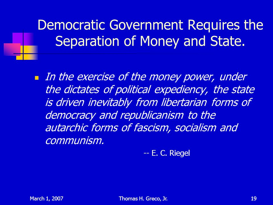 March 1, 2007Thomas H. Greco, Jr.19 Democratic Government Requires the Separation of Money and State. In the exercise of the money power, under the di