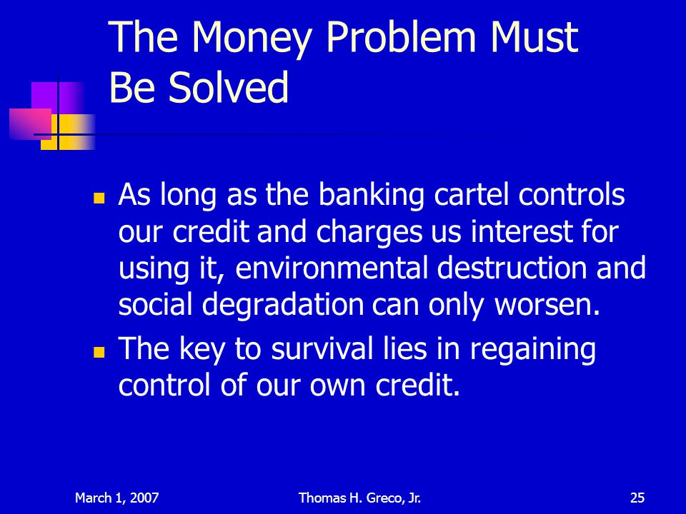 March 1, 2007Thomas H. Greco, Jr.25 The Money Problem Must Be Solved As long as the banking cartel controls our credit and charges us interest for usi