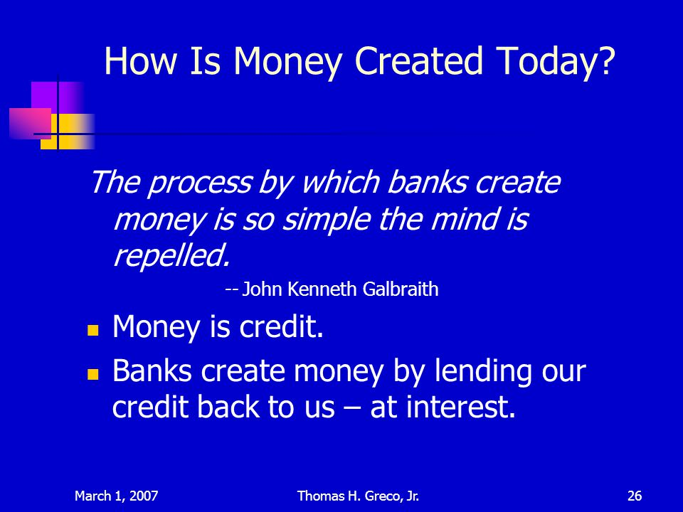 March 1, 2007Thomas H. Greco, Jr.26 How Is Money Created Today? The process by which banks create money is so simple the mind is repelled. -- John Ken