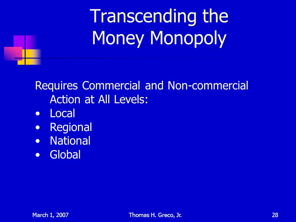 March 1, 2007Thomas H. Greco, Jr.28 Transcending the Money Monopoly Requires Commercial and Non-commercial Action at All Levels: Local Regional Nation
