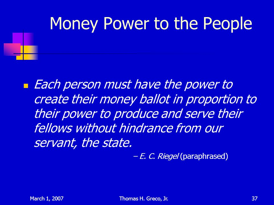March 1, 2007Thomas H. Greco, Jr.37 Money Power to the People Each person must have the power to create their money ballot in proportion to their powe
