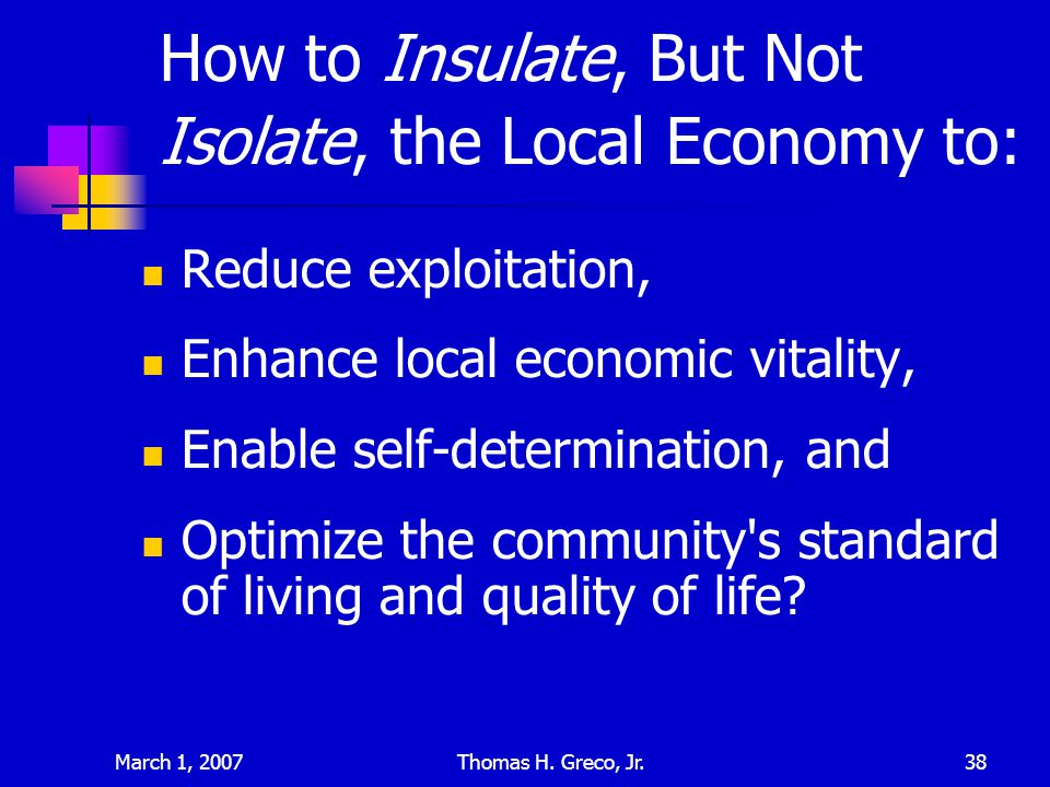 March 1, 2007Thomas H. Greco, Jr.38 How to Insulate, But Not Isolate, the Local Economy to: Reduce exploitation, Enhance local economic vitality, Enab