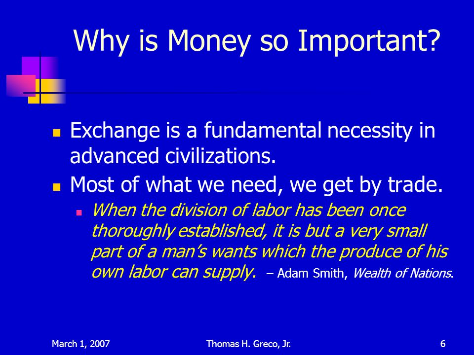 March 1, 2007Thomas H. Greco, Jr.6 Why is Money so Important? Exchange is a fundamental necessity in advanced civilizations. Most of what we need, we