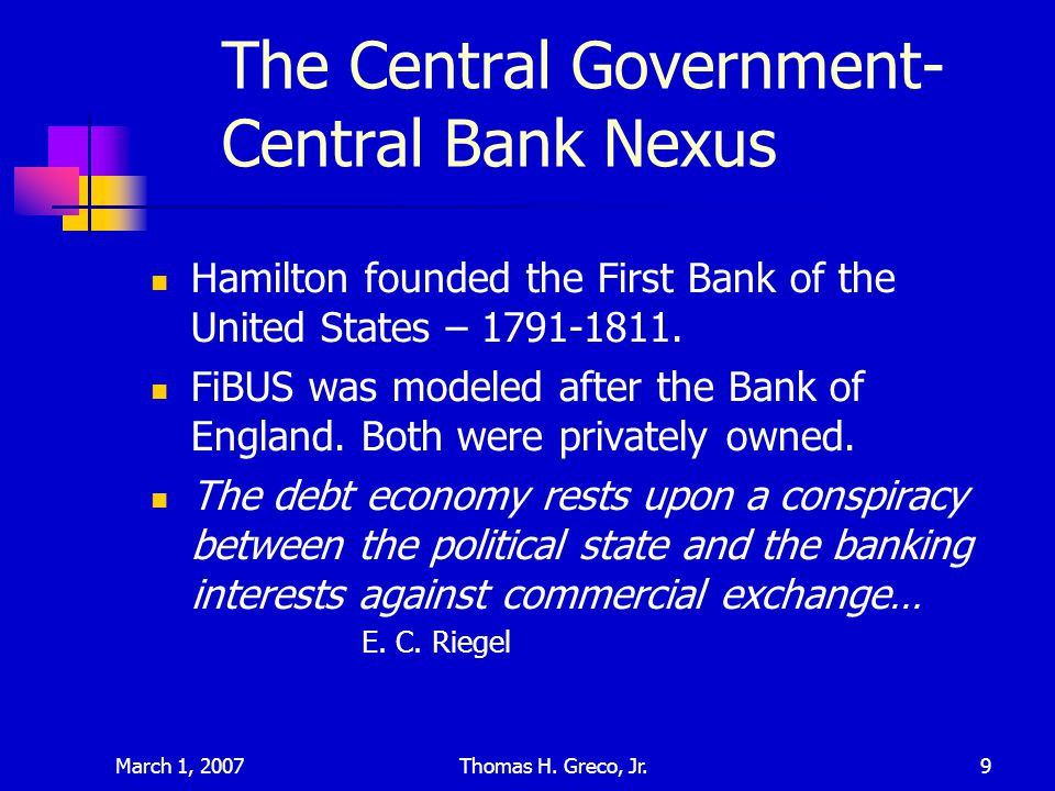 March 1, 2007Thomas H. Greco, Jr.9 The Central Government- Central Bank Nexus Hamilton founded the First Bank of the United States – 1791-1811. FiBUS