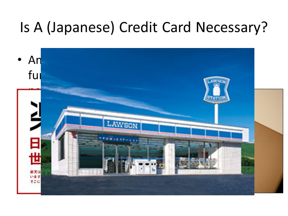 Is A (Japanese) Credit Card Necessary? Amazon and Rakuten can generally take furikomi, COD and convenience store payments Your home country cards work