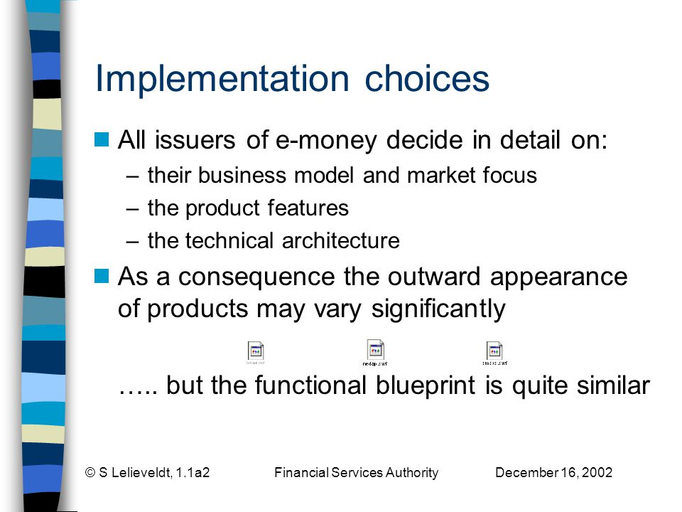 © S Lelieveldt, 1.1a2 Financial Services Authority December 16, 2002 Implementation choices All issuers of e-money decide in detail on: –their business model and market focus –the product features –the technical architecture As a consequence the outward appearance of products may vary significantly …..