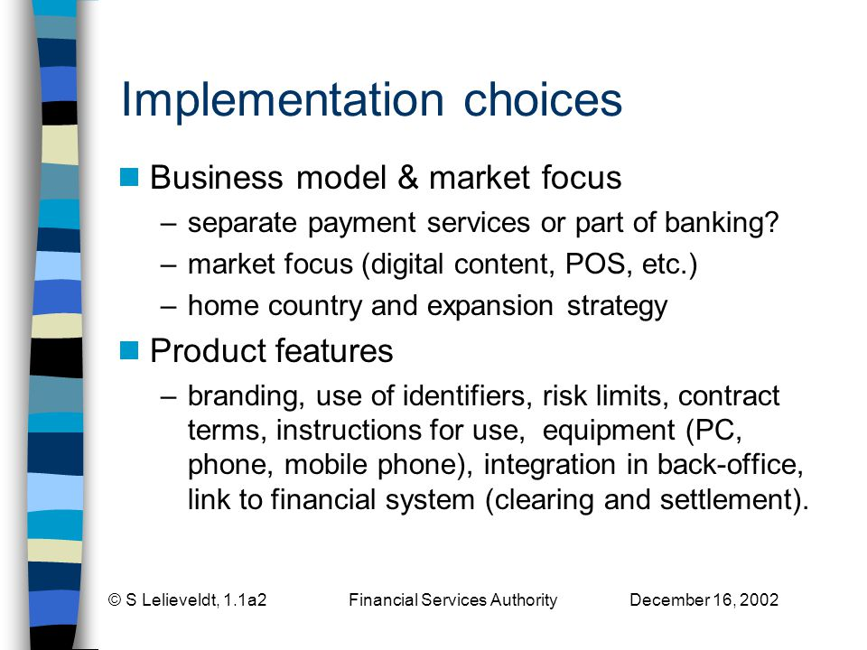 © S Lelieveldt, 1.1a2 Financial Services Authority December 16, 2002 Implementation choices Business model & market focus –separate payment services or part of banking.