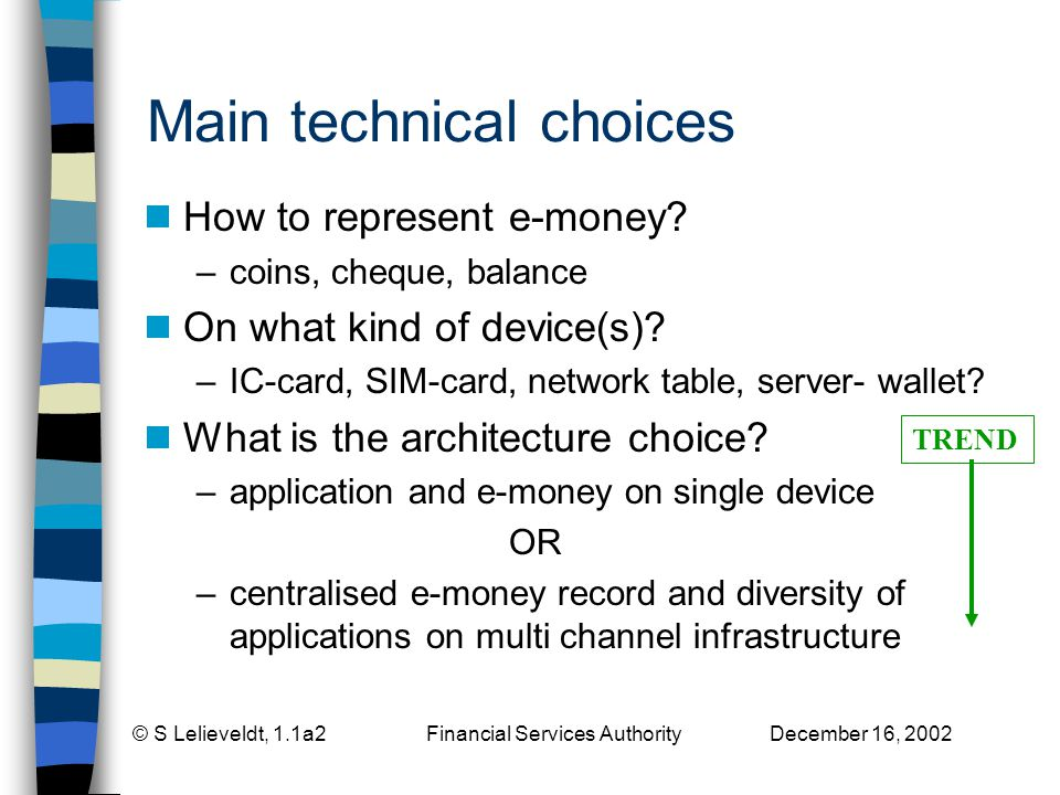 © S Lelieveldt, 1.1a2 Financial Services Authority December 16, 2002 Main technical choices How to represent e-money.