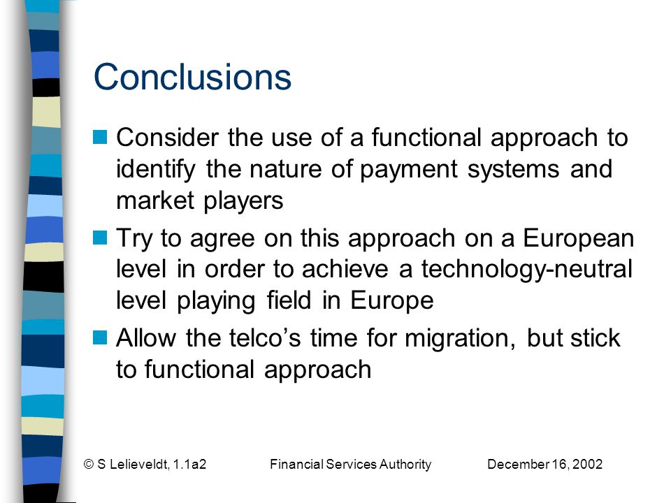 © S Lelieveldt, 1.1a2 Financial Services Authority December 16, 2002 Conclusions Consider the use of a functional approach to identify the nature of payment systems and market players Try to agree on this approach on a European level in order to achieve a technology-neutral level playing field in Europe Allow the telcos time for migration, but stick to functional approach