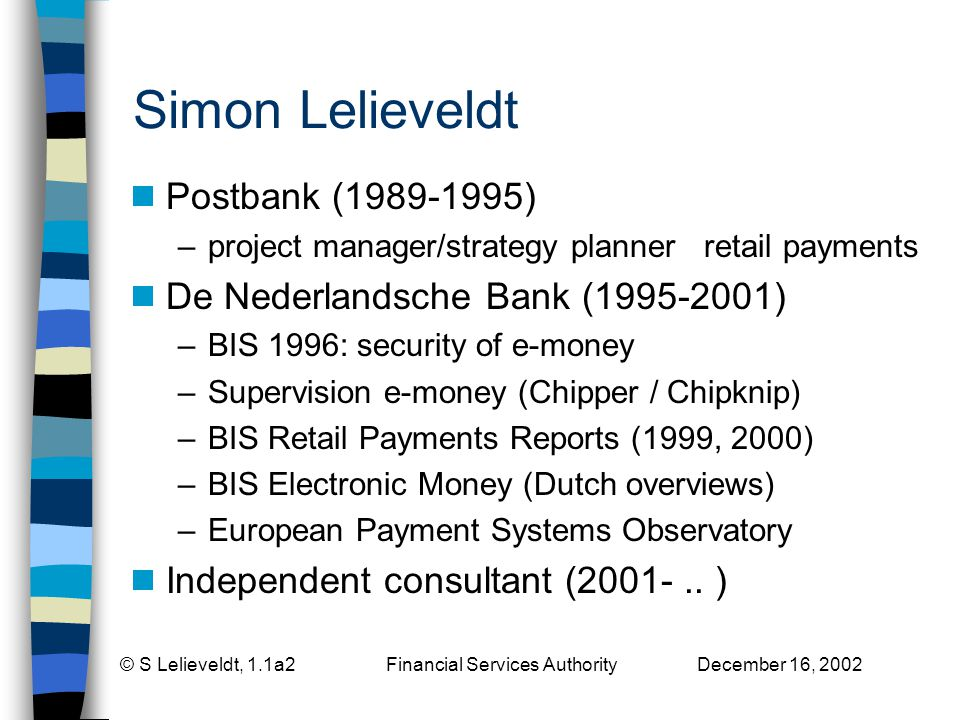 © S Lelieveldt, 1.1a2 Financial Services Authority December 16, 2002 Simon Lelieveldt Postbank (1989-1995) –project manager/strategy planner retail payments De Nederlandsche Bank (1995-2001) –BIS 1996: security of e-money –Supervision e-money (Chipper / Chipknip) –BIS Retail Payments Reports (1999, 2000) –BIS Electronic Money (Dutch overviews) –European Payment Systems Observatory Independent consultant (2001-..