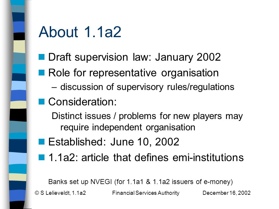 © S Lelieveldt, 1.1a2 Financial Services Authority December 16, 2002 About 1.1a2 Draft supervision law: January 2002 Role for representative organisation –discussion of supervisory rules/regulations Consideration: Distinct issues / problems for new players may require independent organisation Established: June 10, a2: article that defines emi-institutions Banks set up NVEGI (for 1.1a1 & 1.1a2 issuers of e-money)