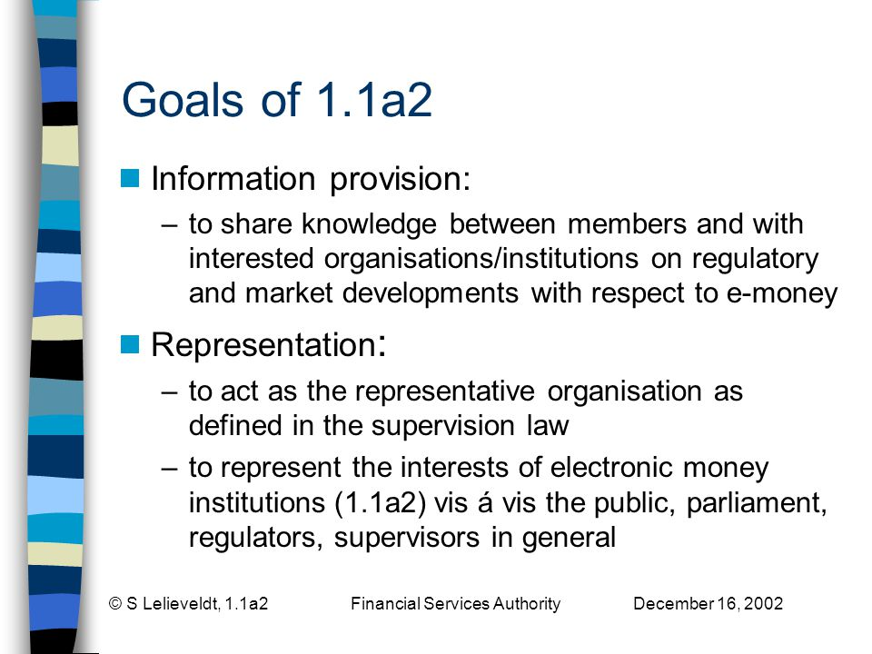 © S Lelieveldt, 1.1a2 Financial Services Authority December 16, 2002 Goals of 1.1a2 Information provision: –to share knowledge between members and with interested organisations/institutions on regulatory and market developments with respect to e-money Representation : –to act as the representative organisation as defined in the supervision law –to represent the interests of electronic money institutions (1.1a2) vis á vis the public, parliament, regulators, supervisors in general