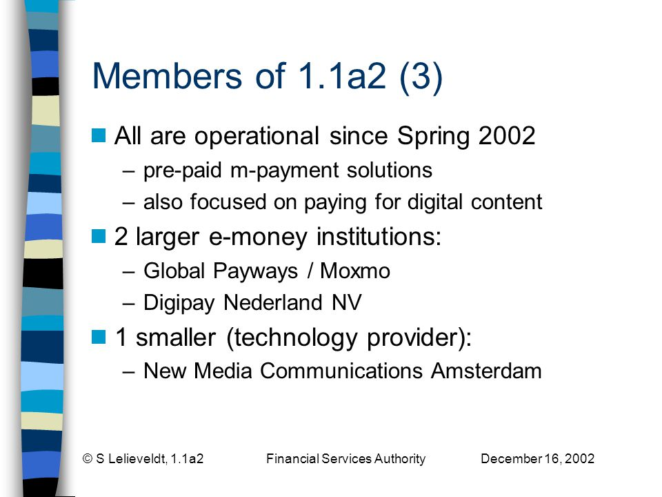 © S Lelieveldt, 1.1a2 Financial Services Authority December 16, 2002 Members of 1.1a2 (3) All are operational since Spring 2002 –pre-paid m-payment solutions –also focused on paying for digital content 2 larger e-money institutions: –Global Payways / Moxmo –Digipay Nederland NV 1 smaller (technology provider): –New Media Communications Amsterdam