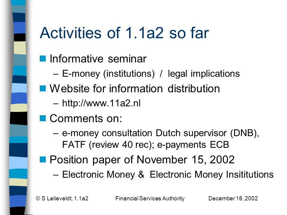 © S Lelieveldt, 1.1a2 Financial Services Authority December 16, 2002 Activities of 1.1a2 so far Informative seminar –E-money (institutions) / legal implications Website for information distribution –http://www.11a2.nl Comments on: –e-money consultation Dutch supervisor (DNB), FATF (review 40 rec); e-payments ECB Position paper of November 15, 2002 –Electronic Money & Electronic Money Insititutions