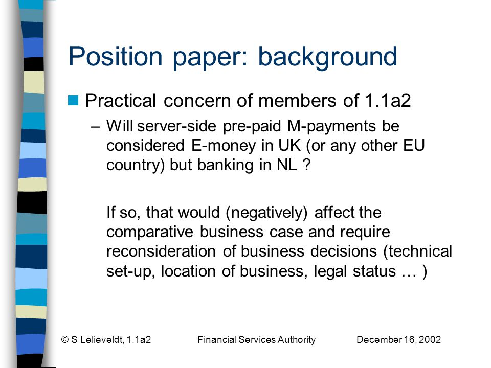 © S Lelieveldt, 1.1a2 Financial Services Authority December 16, 2002 Position paper: background Practical concern of members of 1.1a2 –Will server-side pre-paid M-payments be considered E-money in UK (or any other EU country) but banking in NL .