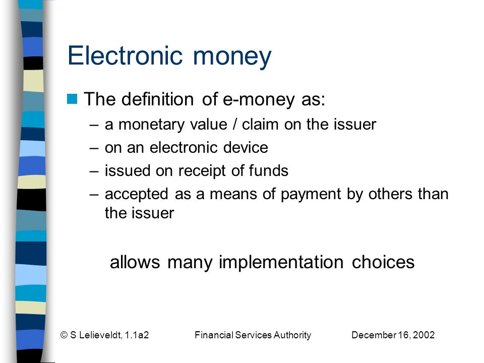 © S Lelieveldt, 1.1a2 Financial Services Authority December 16, 2002 Electronic money The definition of e-money as: –a monetary value / claim on the issuer –on an electronic device –issued on receipt of funds –accepted as a means of payment by others than the issuer allows many implementation choices