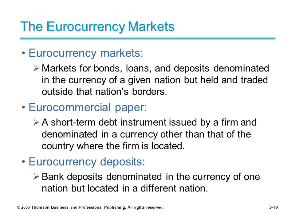 © 2006 Thomson Business and Professional Publishing. All rights reserved.3–19 The Eurocurrency Markets Eurocurrency markets: Markets for bonds, loans,