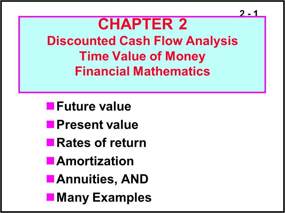 2 - 1 CHAPTER 2 Discounted Cash Flow Analysis Time Value of Money Financial Mathematics Future value Present value Rates of return Amortization Annuit