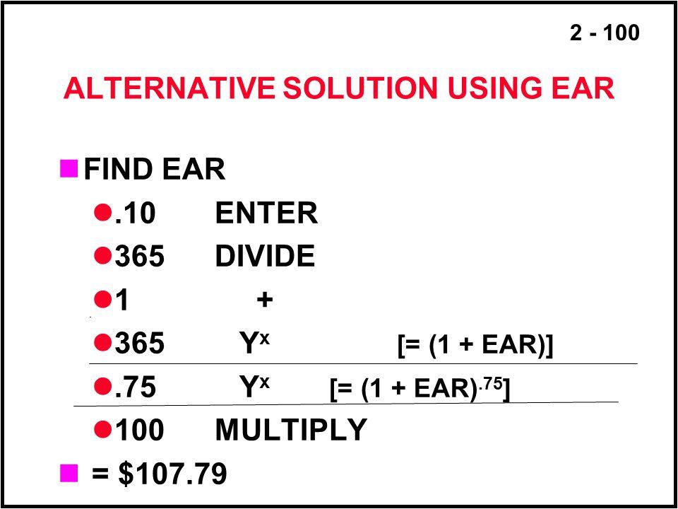 2 - 100 ALTERNATIVE SOLUTION USING EAR FIND EAR.10 ENTER 365 DIVIDE 1 + 365 Y x [= (1 + EAR)].75 Y x [= (1 + EAR).75 ] 100 MULTIPLY = $107.79