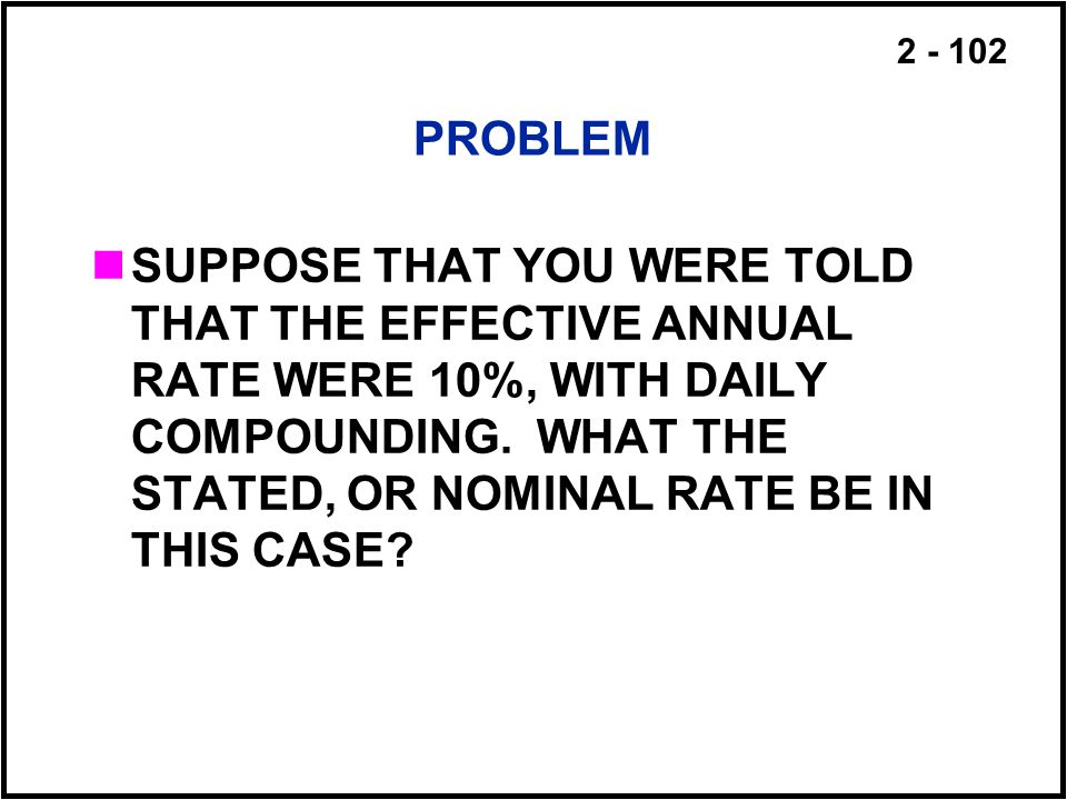 2 - 102 PROBLEM SUPPOSE THAT YOU WERE TOLD THAT THE EFFECTIVE ANNUAL RATE WERE 10%, WITH DAILY COMPOUNDING. WHAT THE STATED, OR NOMINAL RATE BE IN THI