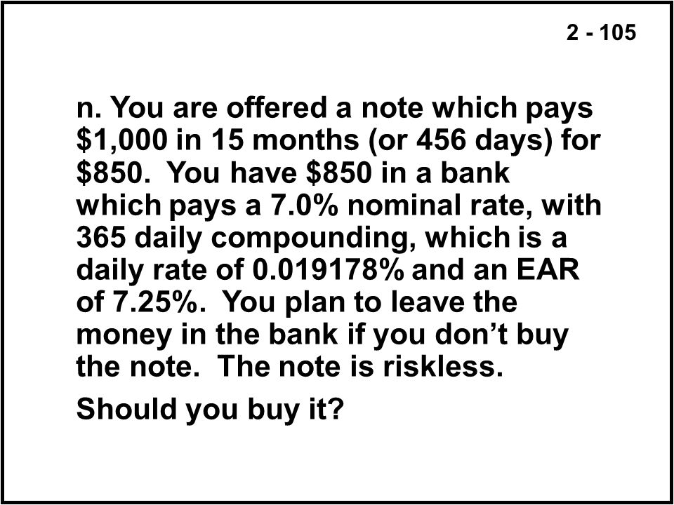 2 - 105 n. You are offered a note which pays $1,000 in 15 months (or 456 days) for $850. You have $850 in a bank which pays a 7.0% nominal rate, with