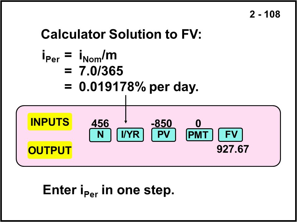 2 - 108 456-850 0 927.67 INPUTS OUTPUT NI/YRPVFV PMT Calculator Solution to FV: i Per =i Nom /m =7.0/365 =0.019178% per day. Enter i Per in one step.