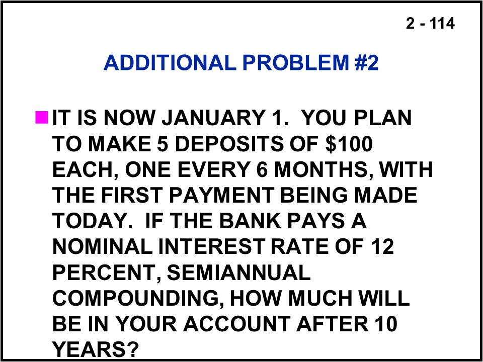 2 - 114 ADDITIONAL PROBLEM #2 IT IS NOW JANUARY 1. YOU PLAN TO MAKE 5 DEPOSITS OF $100 EACH, ONE EVERY 6 MONTHS, WITH THE FIRST PAYMENT BEING MADE TOD
