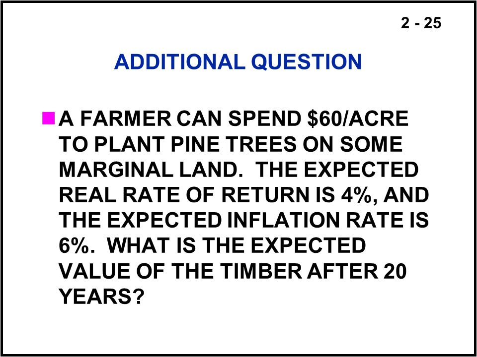 2 - 25 ADDITIONAL QUESTION A FARMER CAN SPEND $60/ACRE TO PLANT PINE TREES ON SOME MARGINAL LAND. THE EXPECTED REAL RATE OF RETURN IS 4%, AND THE EXPE